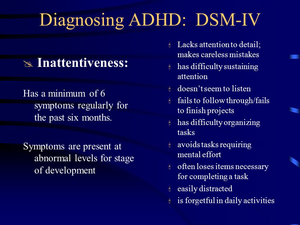 Diagnosing ADHD: DSM-IV @Hyperactivity/ Impulsivity: Fidgets or squirms excessively leaves seat when inappropriate runs about/climbs extensively when inappropriate has difficulty playing quietly often on the go or driven by a motor talks excessively blurts out answers before question is finished cannot await turn interrupts or intrudes on others Has a minimum of 6 symptoms regularly for the past six months.