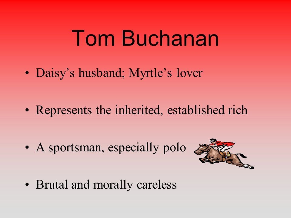 Tom Buchanan Daisy's husband; Myrtle's lover Represents the inherited, established rich A sportsman, especially polo Brutal and morally careless