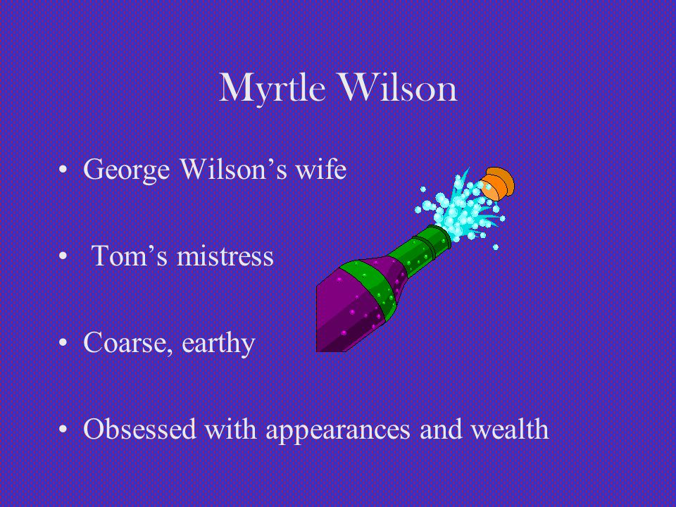 Myrtle Wilson George Wilson's wife Tom's mistress Coarse, earthy Obsessed with appearances and wealth