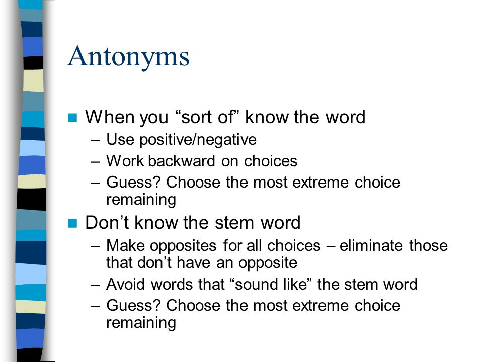 "Antonyms When you ""sort of"" know the word –Use positive/negative –Work backward on choices –Guess? Choose the most extreme choice remaining Don't know"