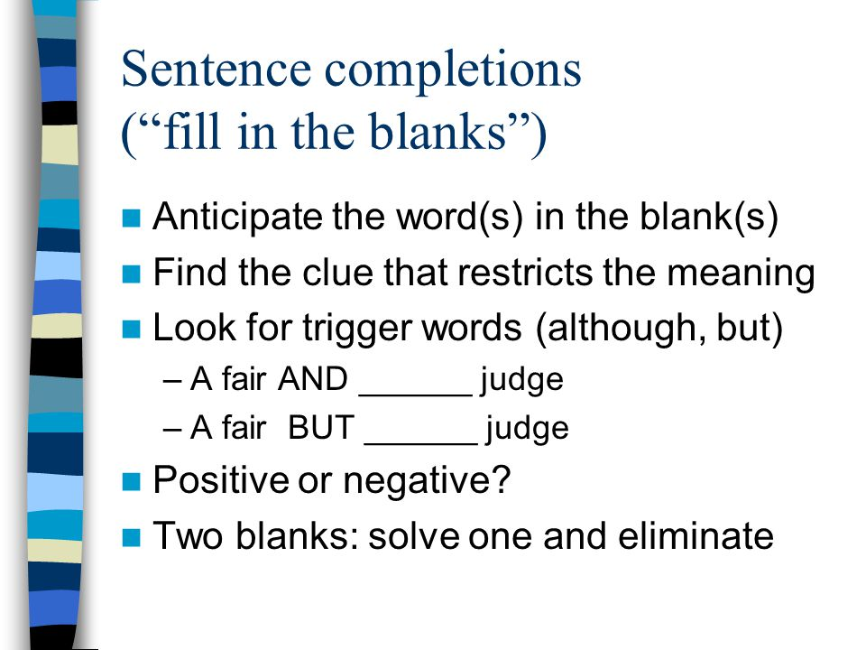 "Sentence completions (""fill in the blanks"") Anticipate the word(s) in the blank(s) Find the clue that restricts the meaning Look for trigger words (al"