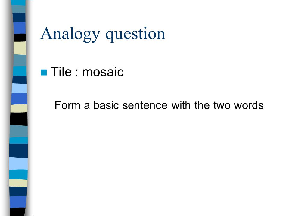 Analogy question Tile : mosaic Form a basic sentence with the two words
