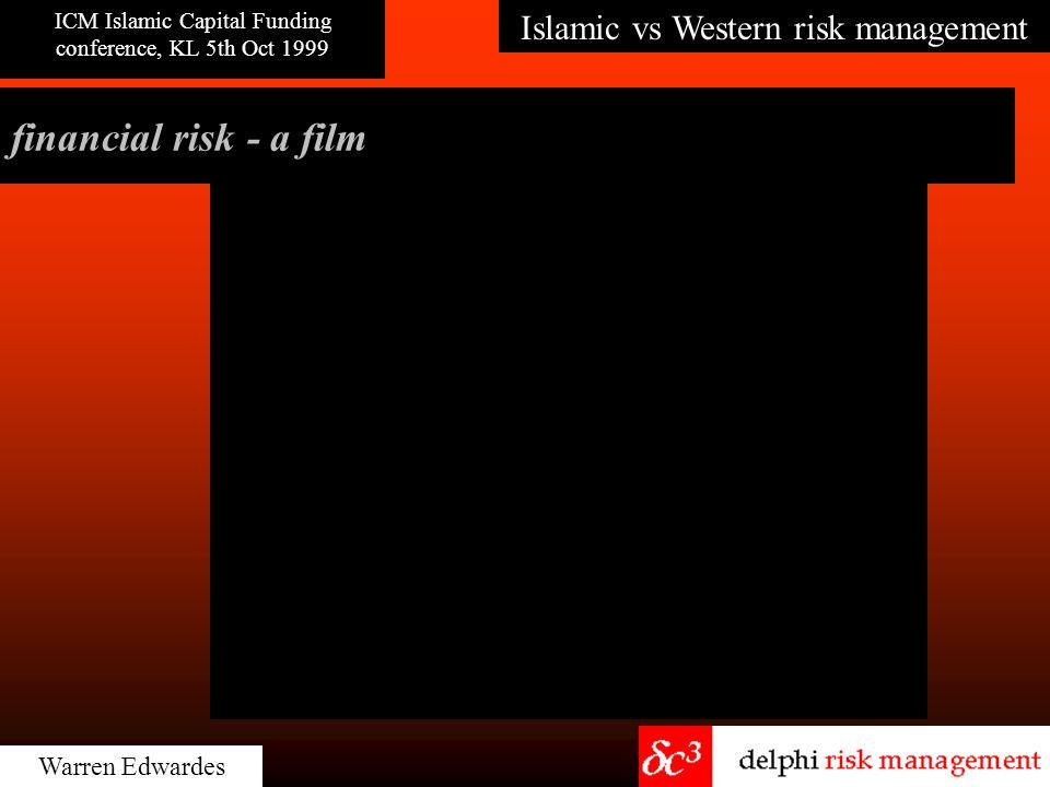 Islamic vs Western risk management ICM Islamic Capital Funding conference, KL 5th Oct 1999 Warren Edwardes financial risk - a film