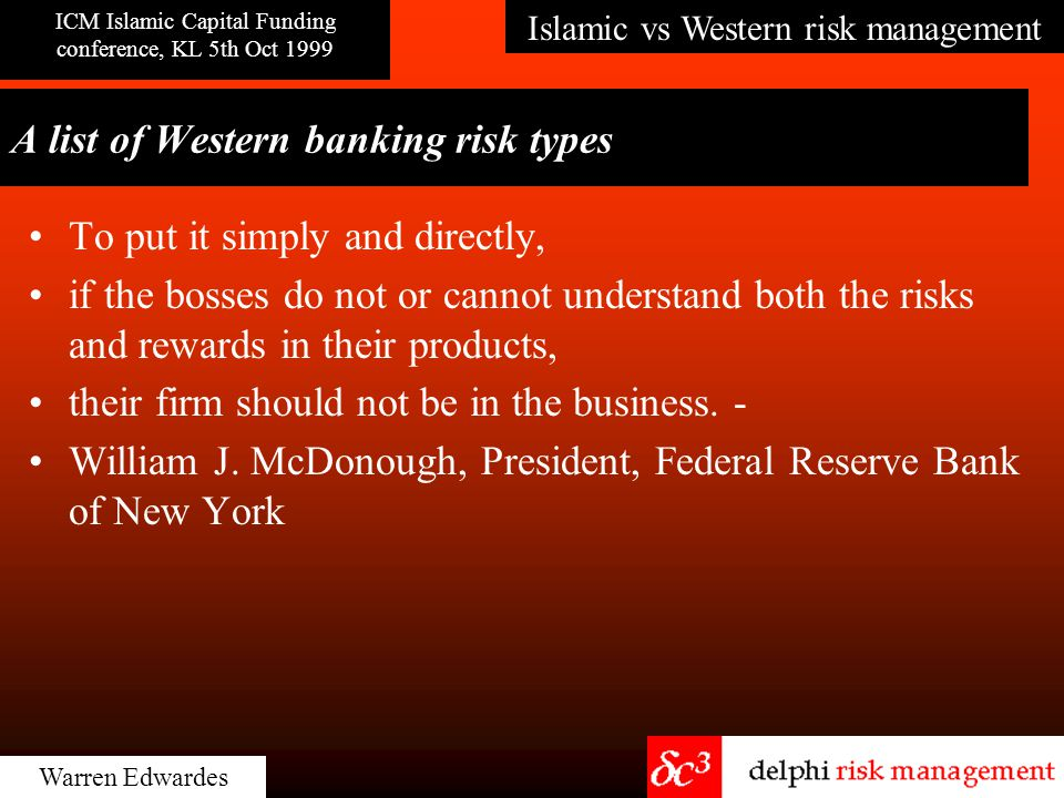 Islamic vs Western risk management ICM Islamic Capital Funding conference, KL 5th Oct 1999 Warren Edwardes A list of Western banking risk types To put it simply and directly, if the bosses do not or cannot understand both the risks and rewards in their products, their firm should not be in the business.