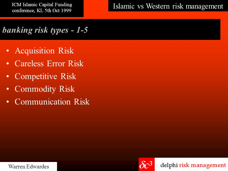 Islamic vs Western risk management ICM Islamic Capital Funding conference, KL 5th Oct 1999 Warren Edwardes banking risk types - 50 No Risk It's impossible to take an unnecessary risk.