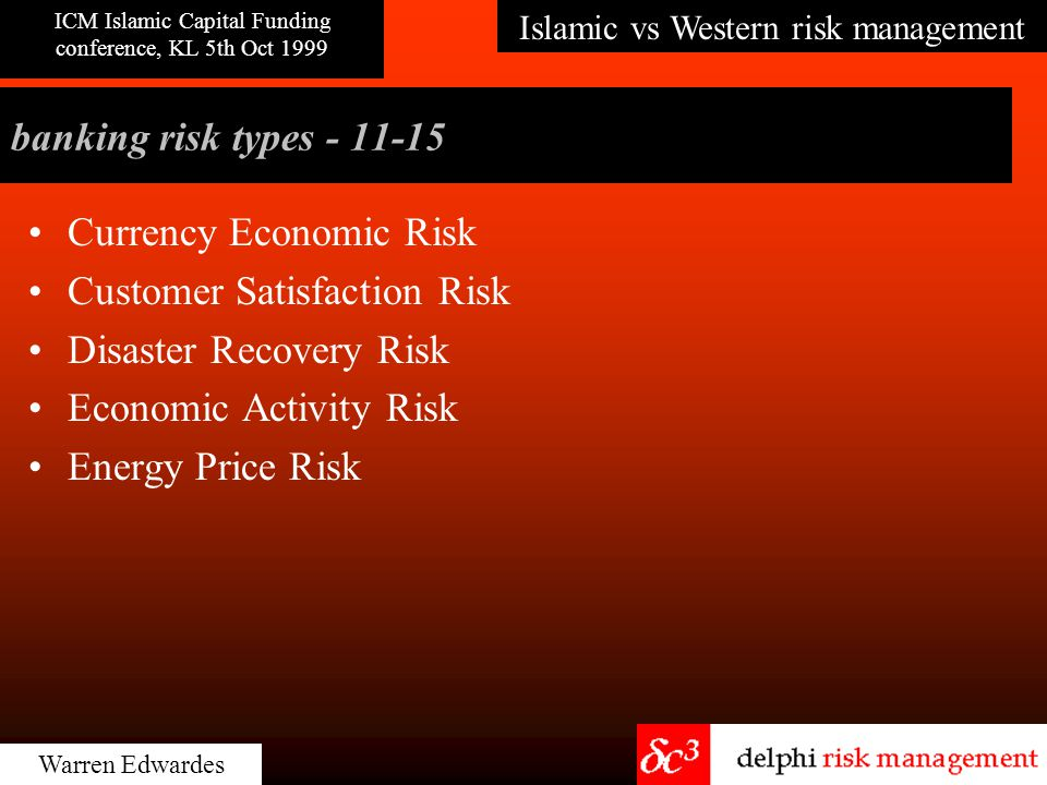 Islamic vs Western risk management ICM Islamic Capital Funding conference, KL 5th Oct 1999 Warren Edwardes banking risk types - 11-15 Currency Economic Risk Customer Satisfaction Risk Disaster Recovery Risk Economic Activity Risk Energy Price Risk