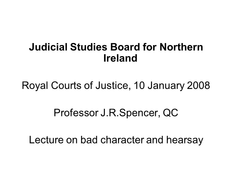 Judicial Studies Board for Northern Ireland Royal Courts of Justice, 10 January 2008 Professor J.R.Spencer, QC Lecture on bad character and hearsay