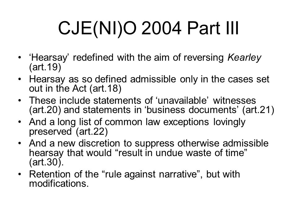 CJE(NI)O 2004 Part III 'Hearsay' redefined with the aim of reversing Kearley (art.19) Hearsay as so defined admissible only in the cases set out in th