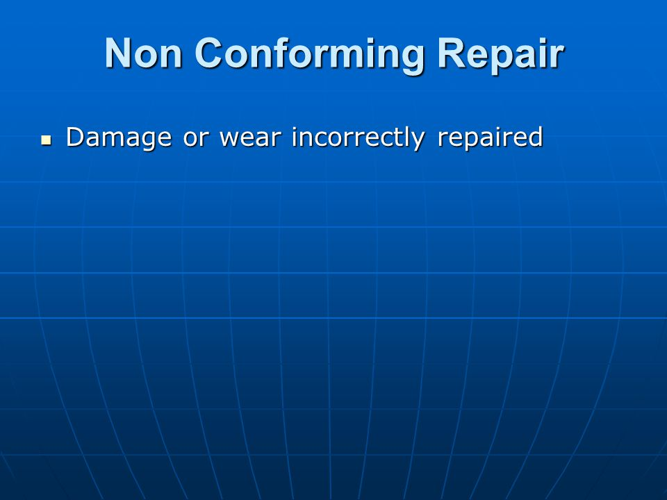 Non Conforming Repair Damage or wear incorrectly repaired Damage or wear incorrectly repaired
