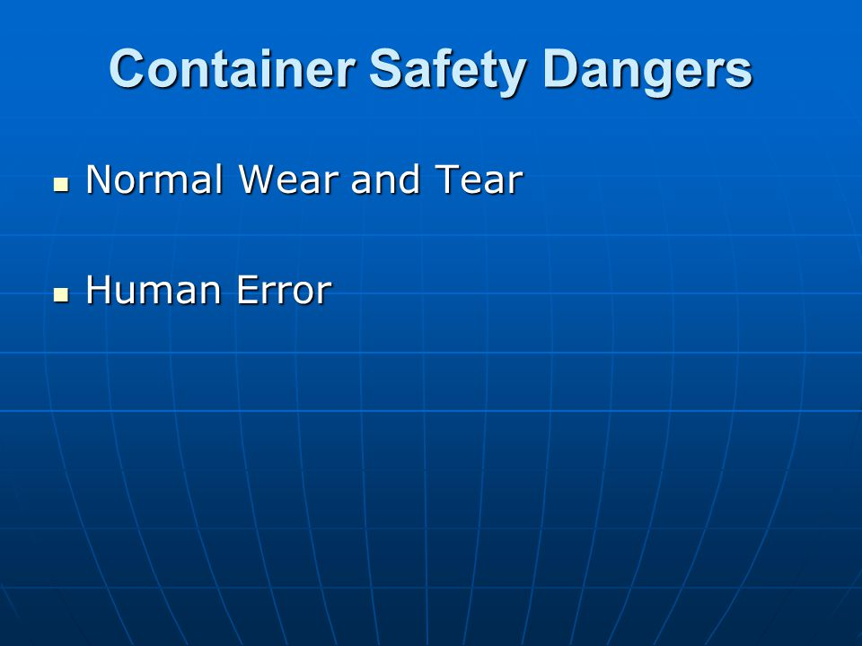 Container Safety Dangers Normal Wear and Tear Normal Wear and Tear Human Error Human Error