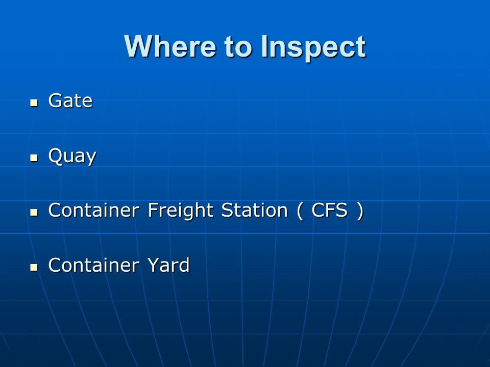 Where to Inspect Gate Gate Quay Quay Container Freight Station ( CFS ) Container Freight Station ( CFS ) Container Yard Container Yard