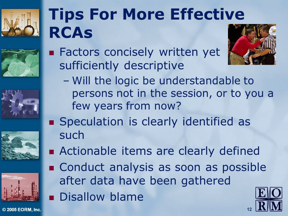 © 2005 EORM, Inc. 12 Tips For More Effective RCAs Factors concisely written yet sufficiently descriptive –Will the logic be understandable to persons