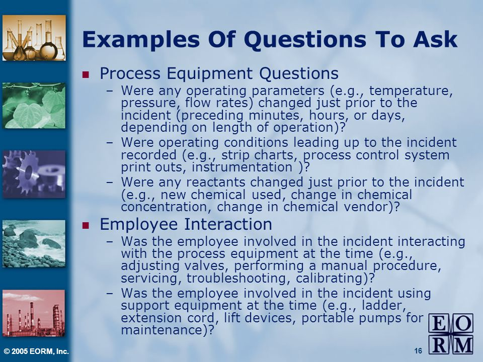 © 2005 EORM, Inc. 16 Examples Of Questions To Ask Process Equipment Questions –Were any operating parameters (e.g., temperature, pressure, flow rates)