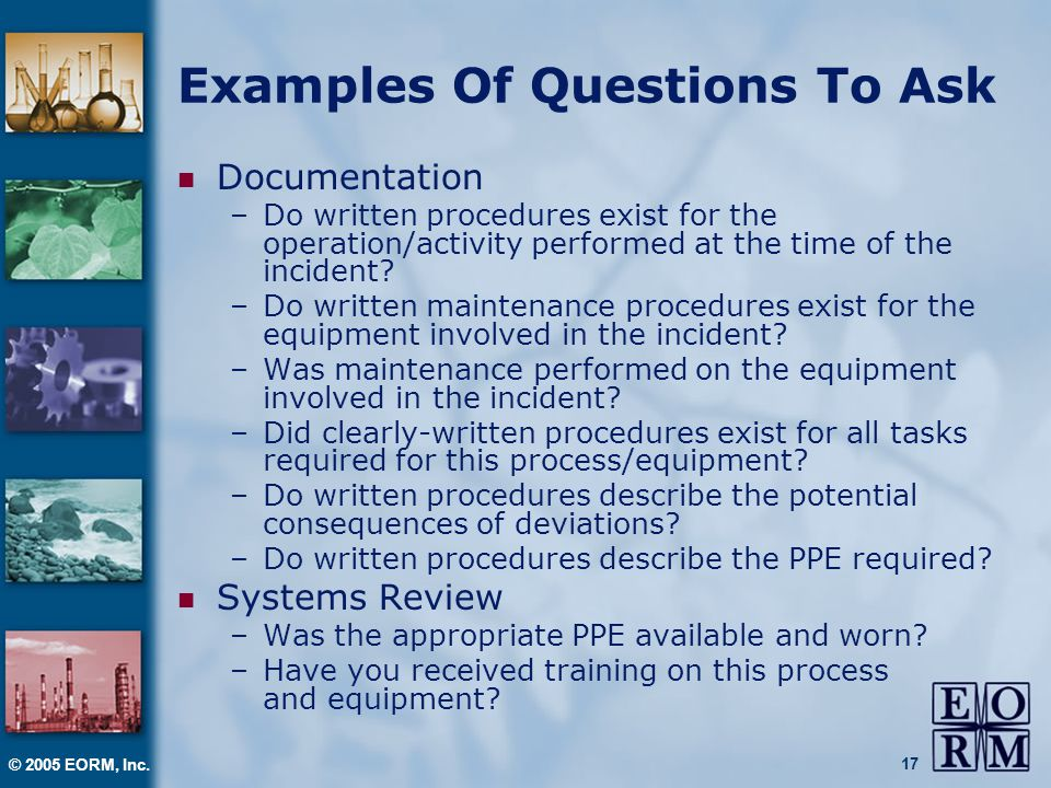 © 2005 EORM, Inc. 17 Examples Of Questions To Ask Documentation –Do written procedures exist for the operation/activity performed at the time of the i