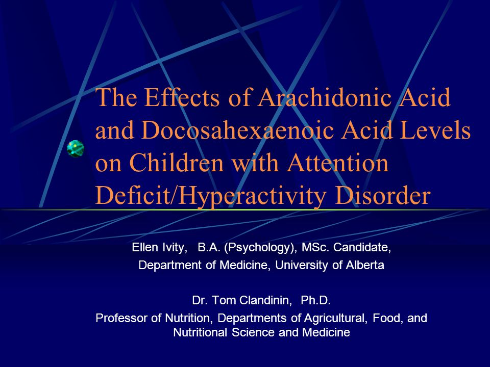 The Effects of Arachidonic Acid and Docosahexaenoic Acid Levels on Children with Attention Deficit/Hyperactivity Disorder Ellen Ivity, B.A.