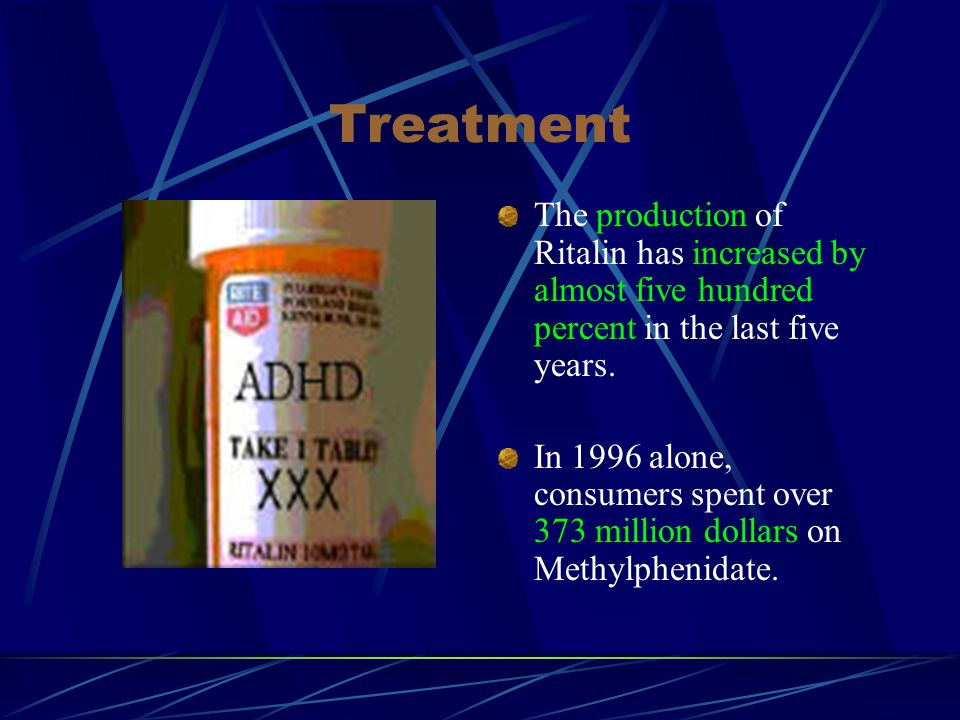 Treatment The production of Ritalin has increased by almost five hundred percent in the last five years.