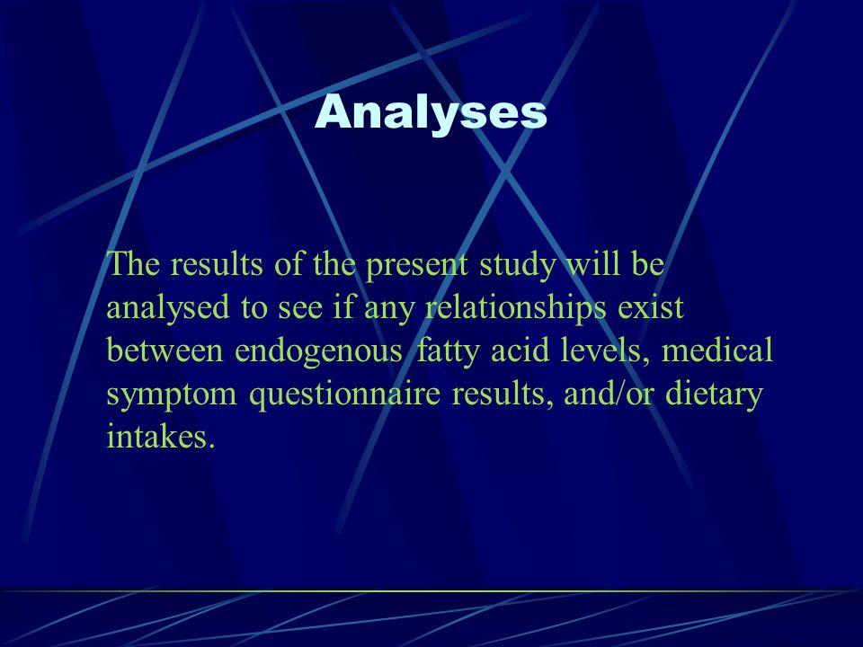 Analyses The results of the present study will be analysed to see if any relationships exist between endogenous fatty acid levels, medical symptom questionnaire results, and/or dietary intakes.