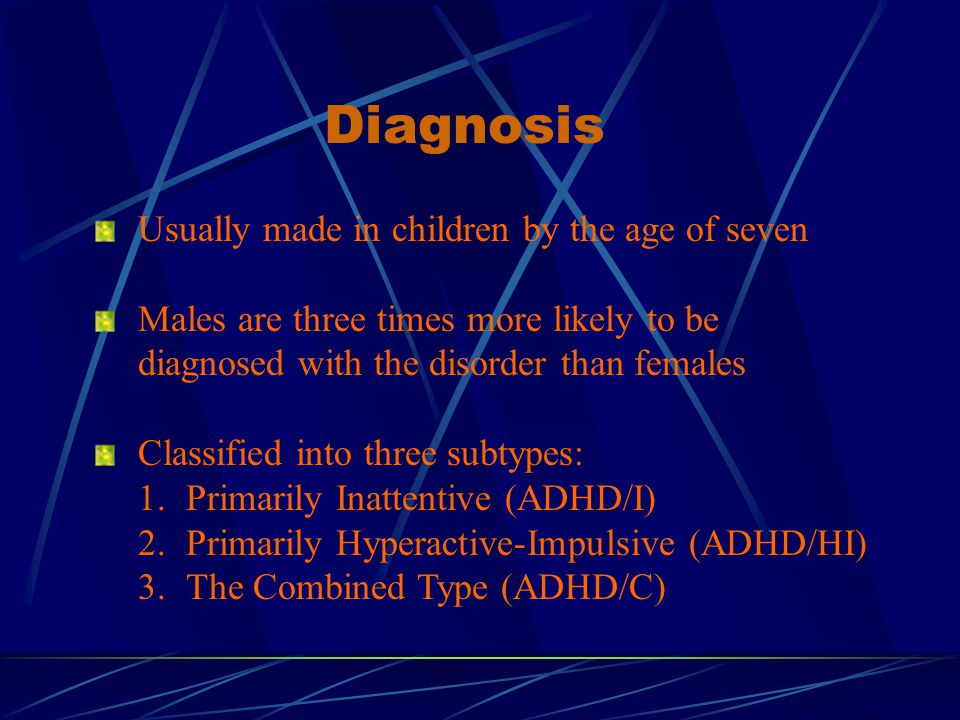 Diagnosis Usually made in children by the age of seven Males are three times more likely to be diagnosed with the disorder than females Classified into three subtypes: 1.Primarily Inattentive (ADHD/I) 2.Primarily Hyperactive-Impulsive (ADHD/HI) 3.The Combined Type (ADHD/C)