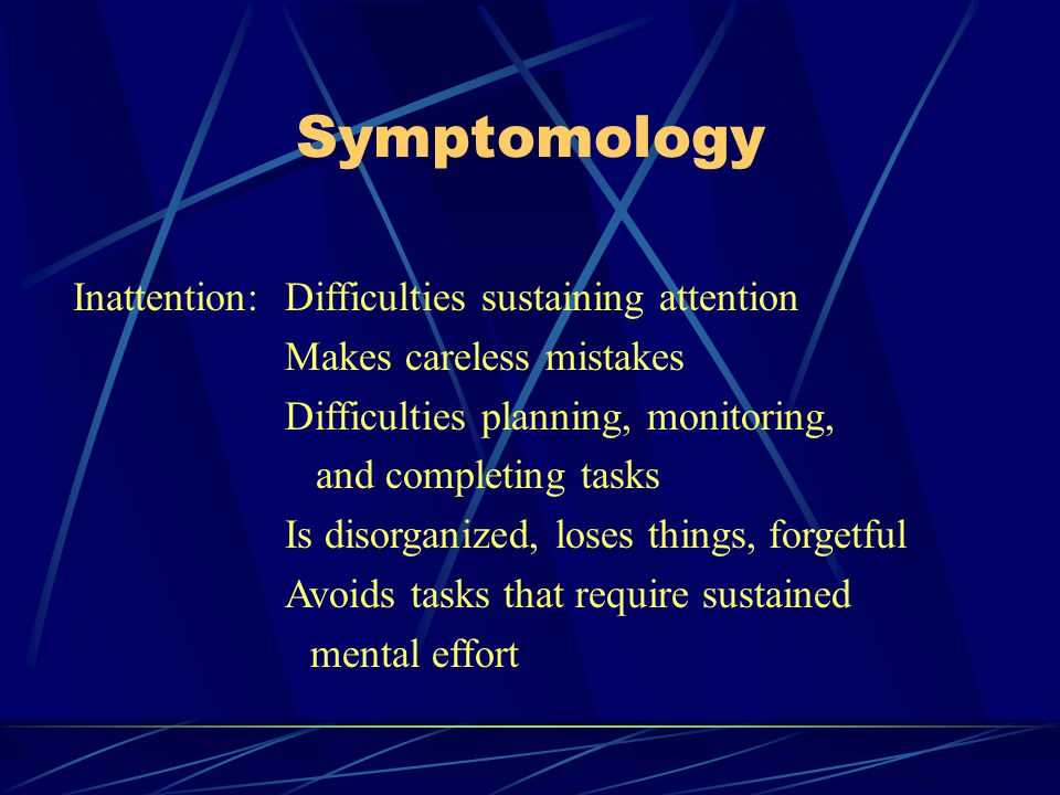 Symptomology Inattention:Difficulties sustaining attention Makes careless mistakes Difficulties planning, monitoring, and completing tasks Is disorganized, loses things, forgetful Avoids tasks that require sustained mental effort