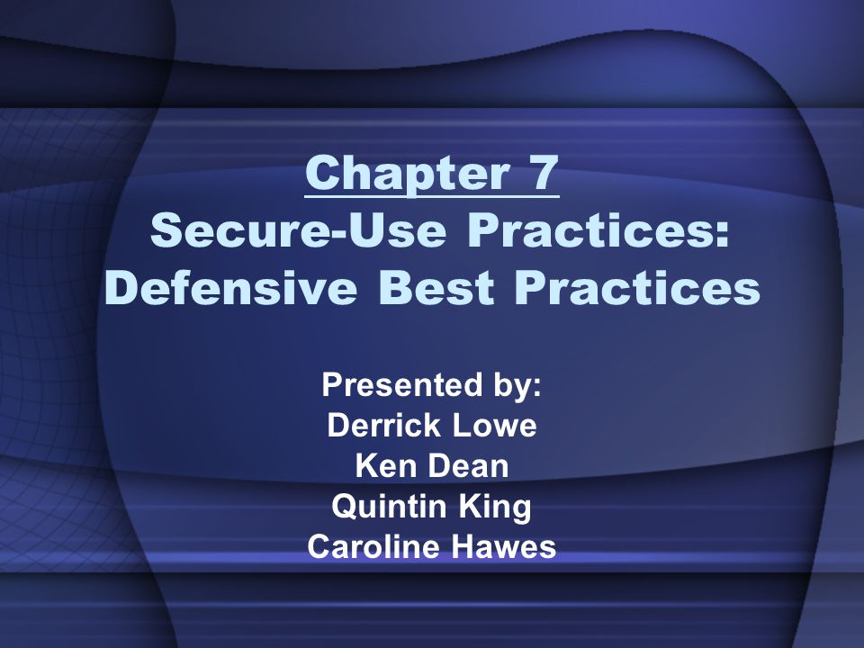 Chapter 7 Secure-Use Practices: Defensive Best Practices Presented by: Derrick Lowe Ken Dean Quintin King Caroline Hawes