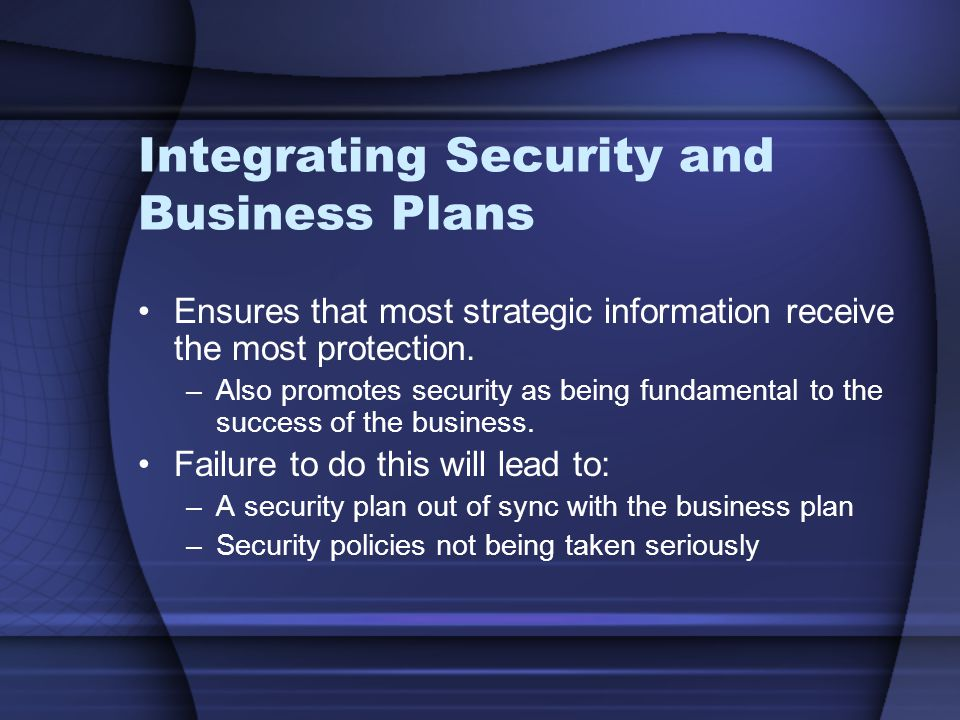 Integrating Security and Business Plans Ensures that most strategic information receive the most protection.