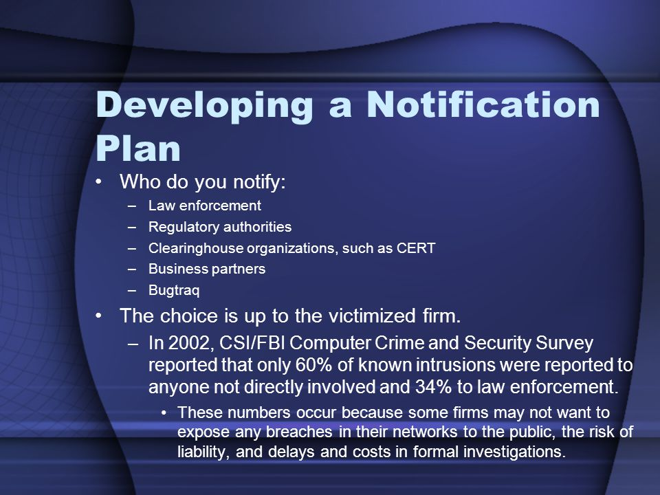Developing a Notification Plan Who do you notify: –Law enforcement –Regulatory authorities –Clearinghouse organizations, such as CERT –Business partners –Bugtraq The choice is up to the victimized firm.