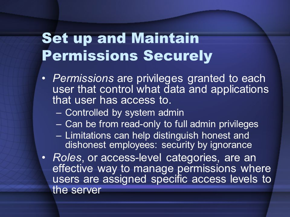 Set up and Maintain Permissions Securely Permissions are privileges granted to each user that control what data and applications that user has access to.