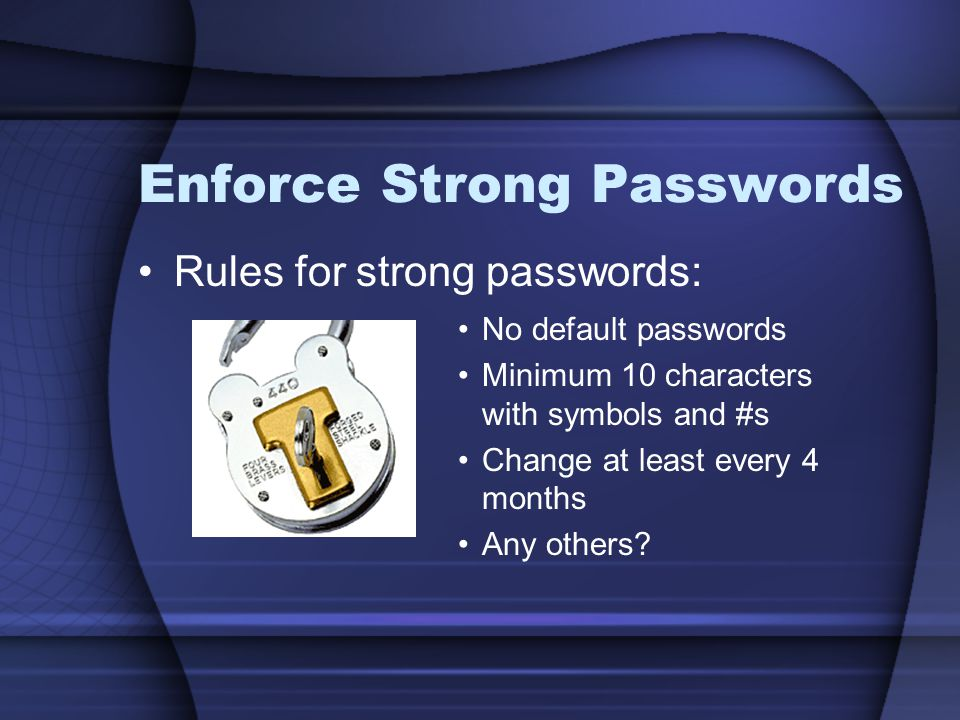 Enforce Strong Passwords Rules for strong passwords: No default passwords Minimum 10 characters with symbols and #s Change at least every 4 months Any others?