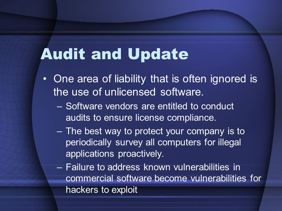 Audit and Update One area of liability that is often ignored is the use of unlicensed software.