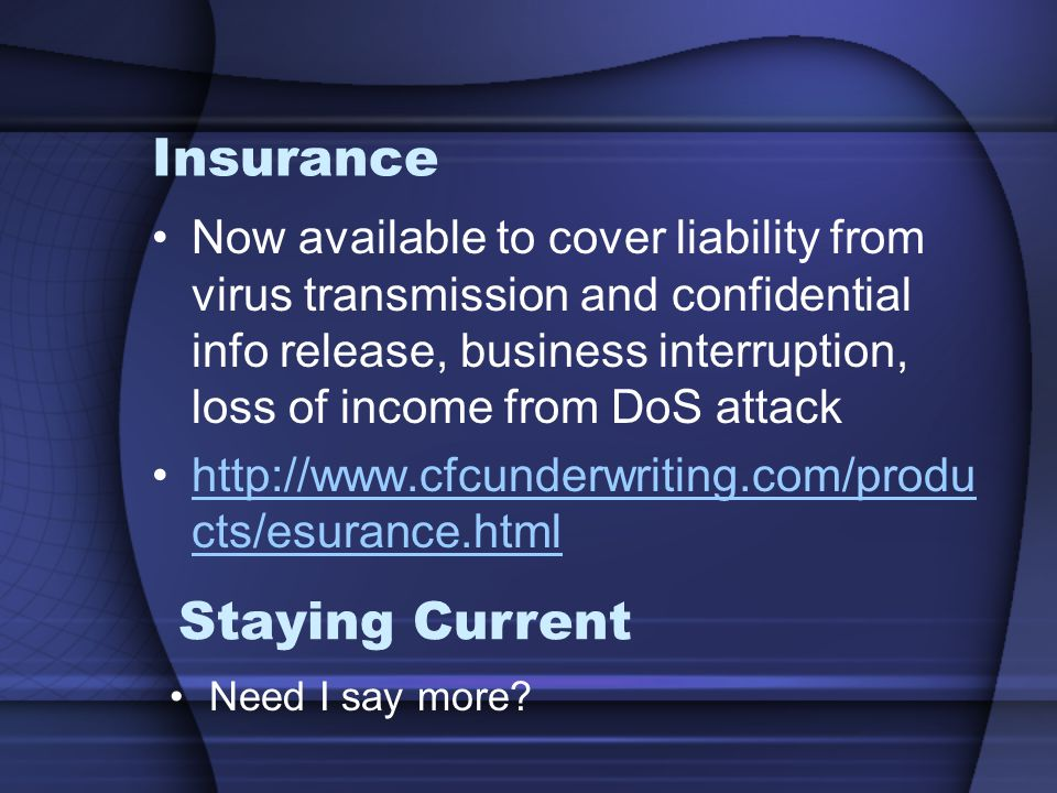 Insurance Now available to cover liability from virus transmission and confidential info release, business interruption, loss of income from DoS attack http://www.cfcunderwriting.com/produ cts/esurance.htmlhttp://www.cfcunderwriting.com/produ cts/esurance.html Staying Current Need I say more?