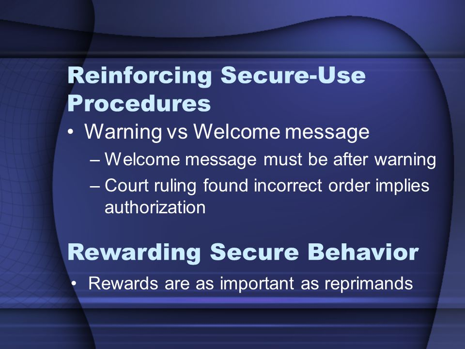 Reinforcing Secure-Use Procedures Warning vs Welcome message –Welcome message must be after warning –Court ruling found incorrect order implies authorization Rewards are as important as reprimands Rewarding Secure Behavior