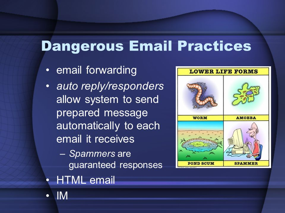 Dangerous Email Practices email forwarding auto reply/responders allow system to send prepared message automatically to each email it receives –Spammers are guaranteed responses HTML email IM
