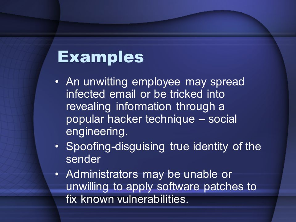 Examples An unwitting employee may spread infected email or be tricked into revealing information through a popular hacker technique – social engineering.