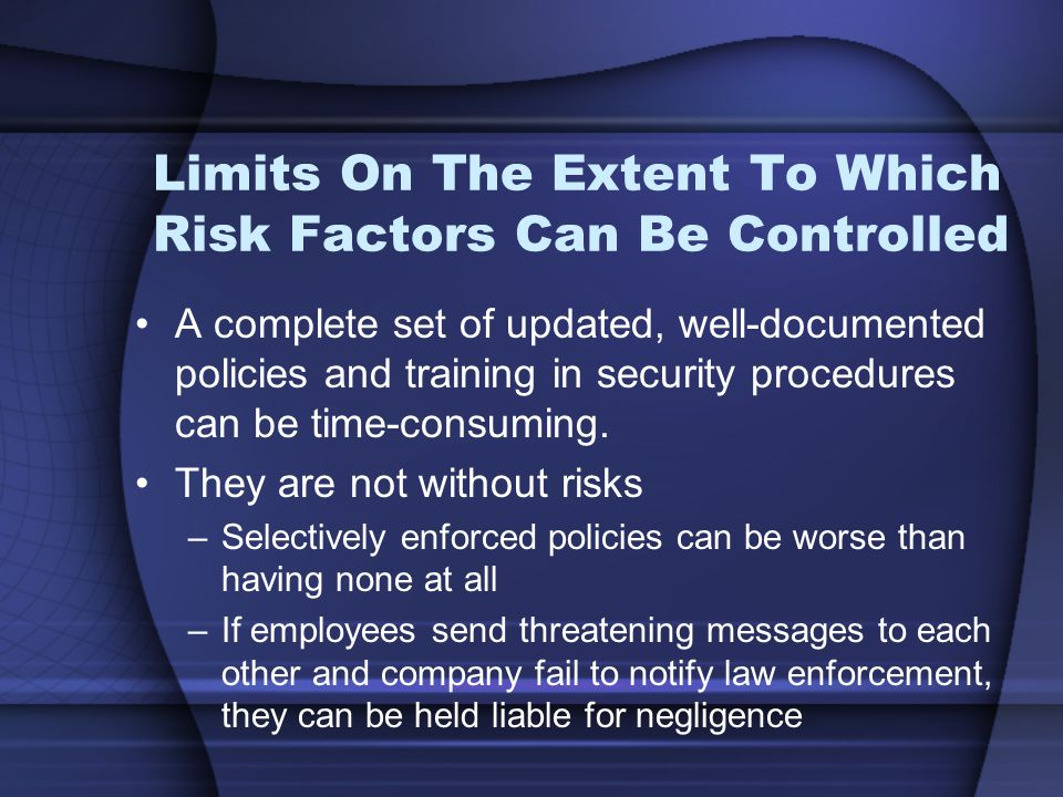 Limits On The Extent To Which Risk Factors Can Be Controlled A complete set of updated, well-documented policies and training in security procedures can be time-consuming.