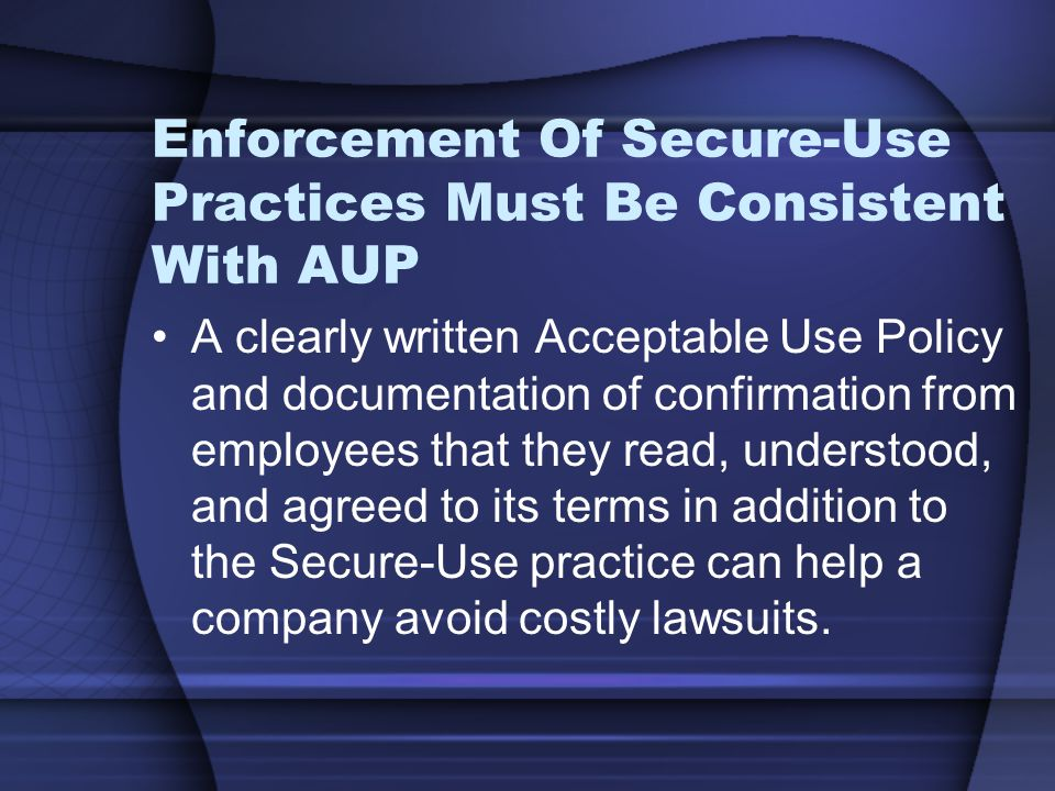 Enforcement Of Secure-Use Practices Must Be Consistent With AUP A clearly written Acceptable Use Policy and documentation of confirmation from employees that they read, understood, and agreed to its terms in addition to the Secure-Use practice can help a company avoid costly lawsuits.