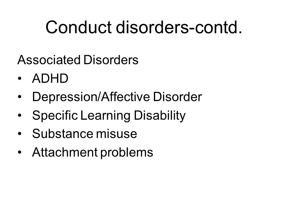 Conduct disorders-contd. Associated Disorders ADHD Depression/Affective Disorder Specific Learning Disability Substance misuse Attachment problems