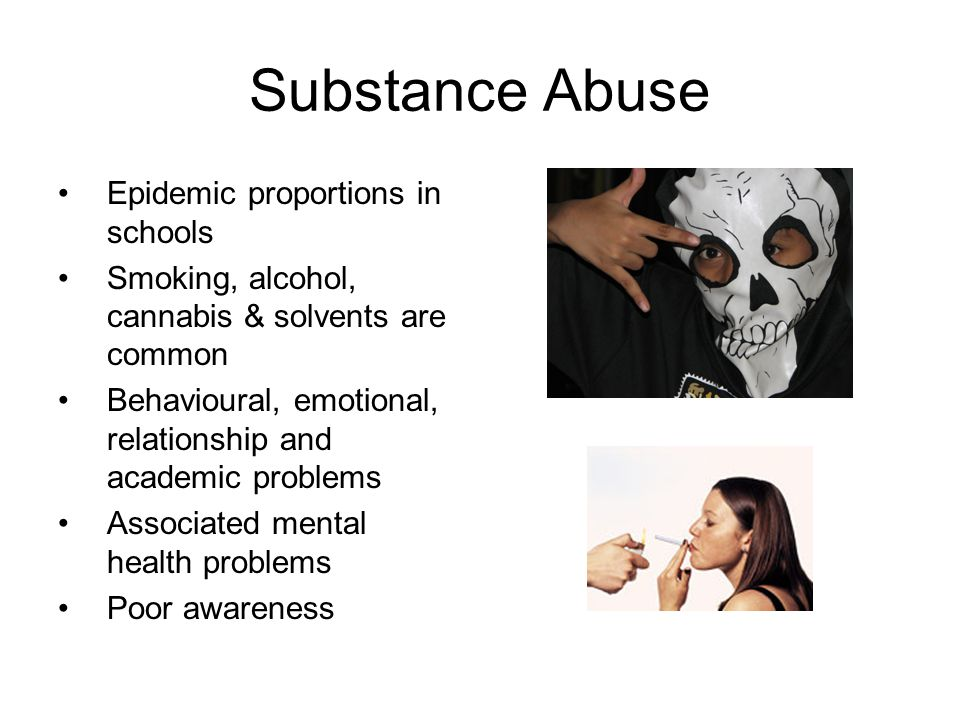 Substance Abuse Epidemic proportions in schools Smoking, alcohol, cannabis & solvents are common Behavioural, emotional, relationship and academic pro