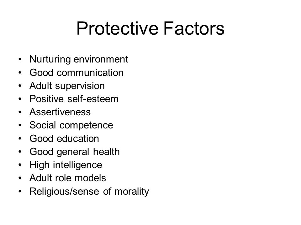 Protective Factors Nurturing environment Good communication Adult supervision Positive self-esteem Assertiveness Social competence Good education Good