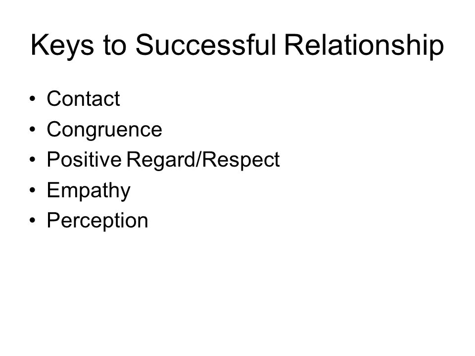 Keys to Successful Relationship Contact Congruence Positive Regard/Respect Empathy Perception