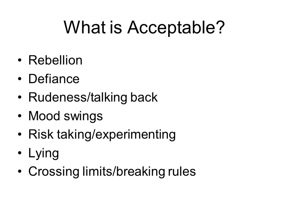 What is Acceptable? Rebellion Defiance Rudeness/talking back Mood swings Risk taking/experimenting Lying Crossing limits/breaking rules