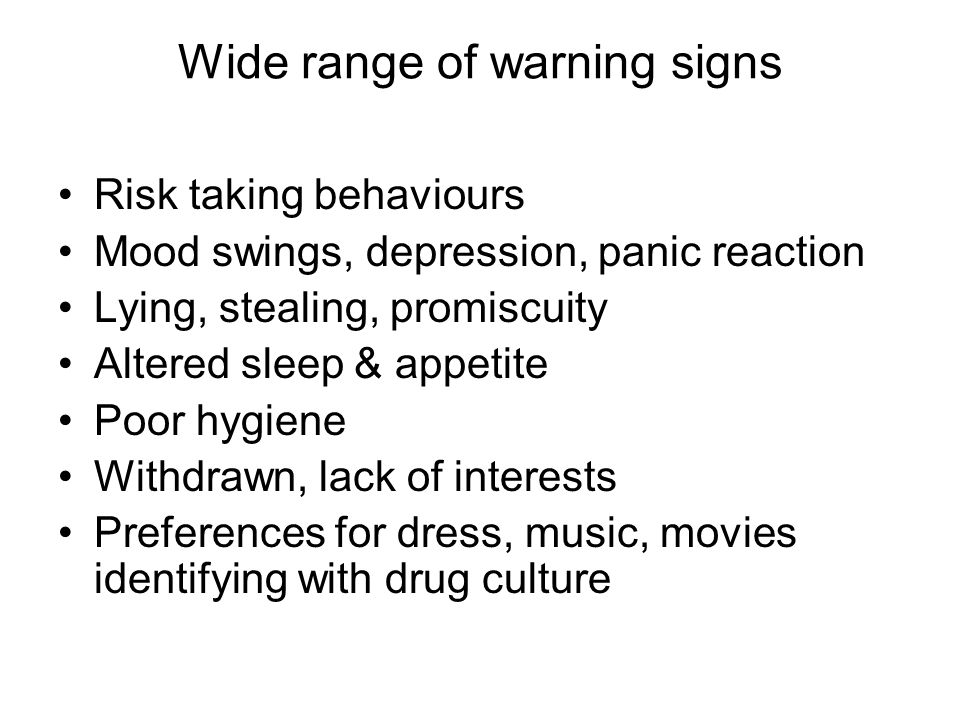 Wide range of warning signs Risk taking behaviours Mood swings, depression, panic reaction Lying, stealing, promiscuity Altered sleep & appetite Poor