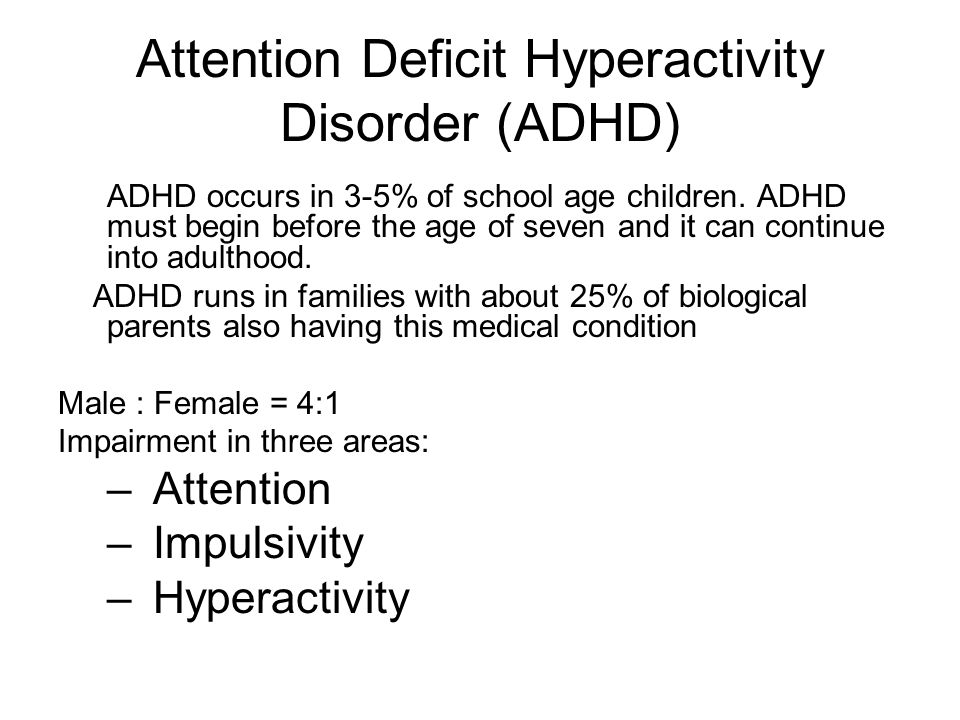 Attention Deficit Hyperactivity Disorder (ADHD) ADHD occurs in 3-5% of school age children. ADHD must begin before the age of seven and it can continu