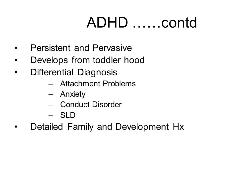 ADHD ……contd Persistent and Pervasive Develops from toddler hood Differential Diagnosis –Attachment Problems –Anxiety –Conduct Disorder –SLD Detailed
