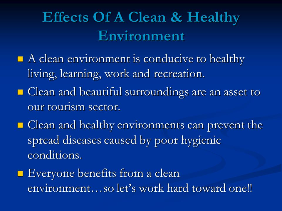 Effects Of A Clean & Healthy Environment A clean environment is conducive to healthy living, learning, work and recreation.