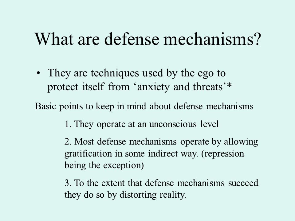 What are defense mechanisms? They are techniques used by the ego to protect itself from 'anxiety and threats'* Basic points to keep in mind about defe