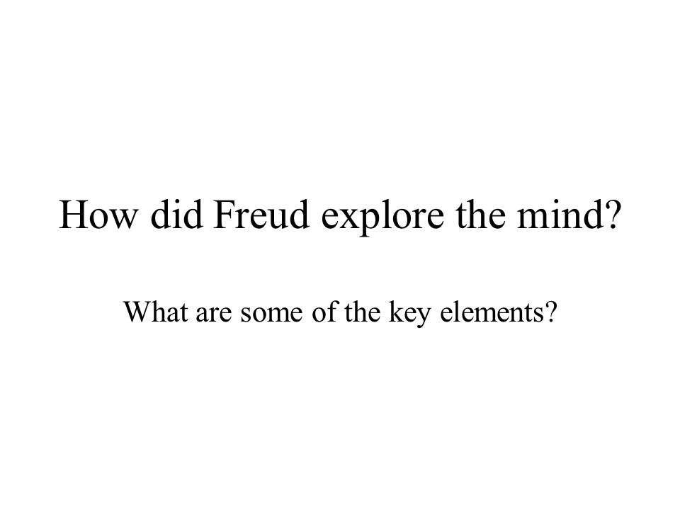 How did Freud explore the mind? What are some of the key elements?