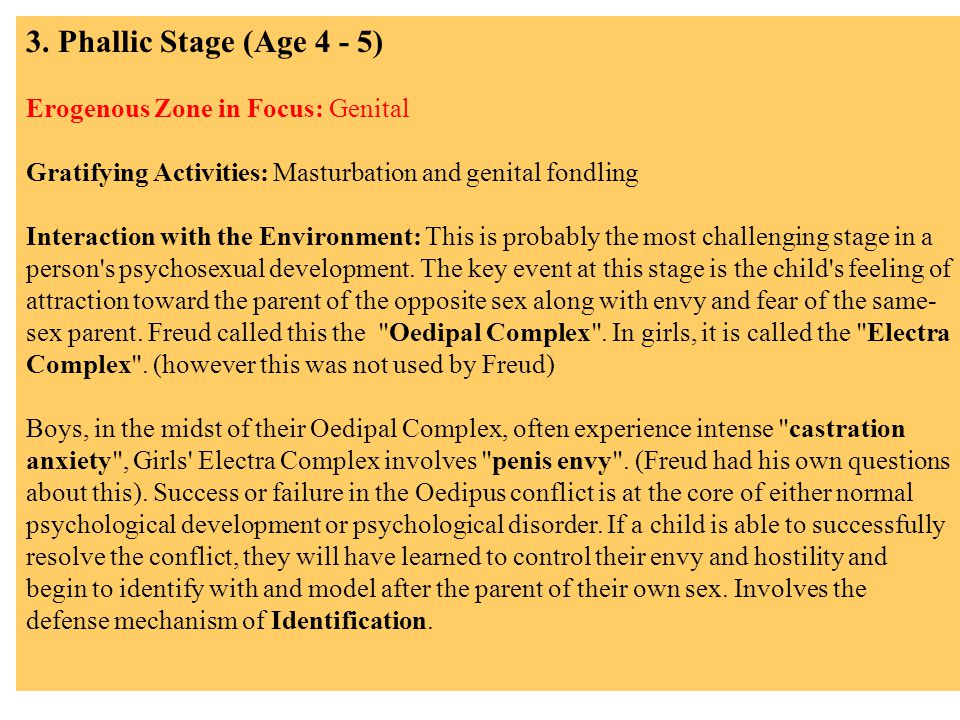 3. Phallic Stage (Age 4 - 5) Erogenous Zone in Focus: Genital Gratifying Activities: Masturbation and genital fondling Interaction with the Environmen