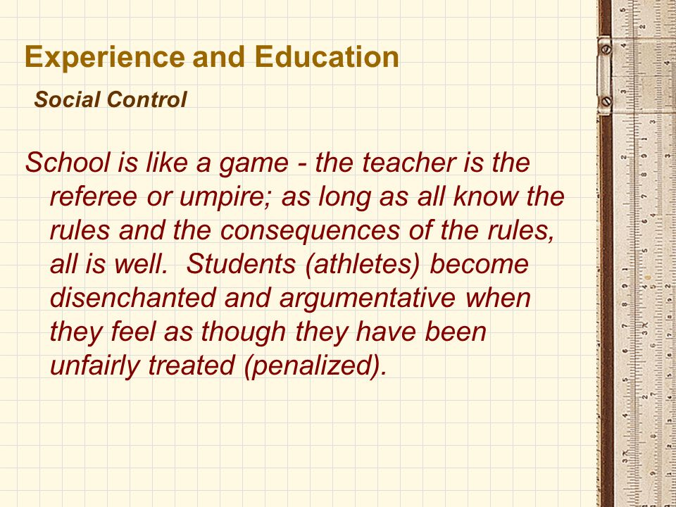 Experience and Education Social Control School is like a game - the teacher is the referee or umpire; as long as all know the rules and the consequences of the rules, all is well.