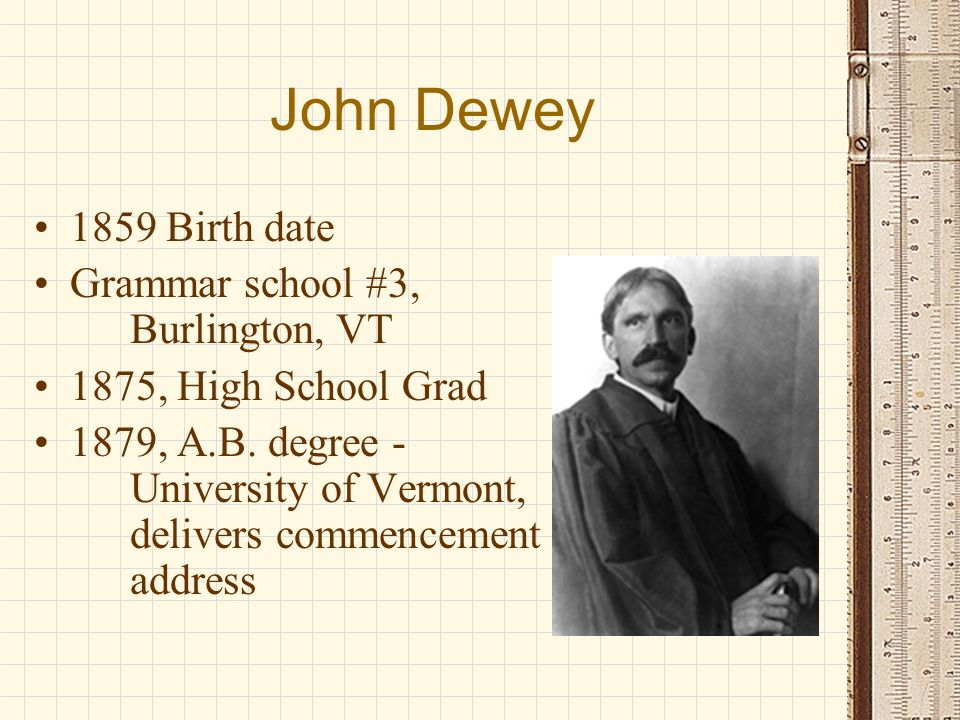 John Dewey 1879 - High school teacher, Oil City, PA, teaches science and algebra 1880-1881 - assistant principal 1881-1882 - Principal, Lake View Seminary, Charlotte, VT 1882-1884 - Graduate Student in Philosophy, John Hopkins University 1884 - Ph.D