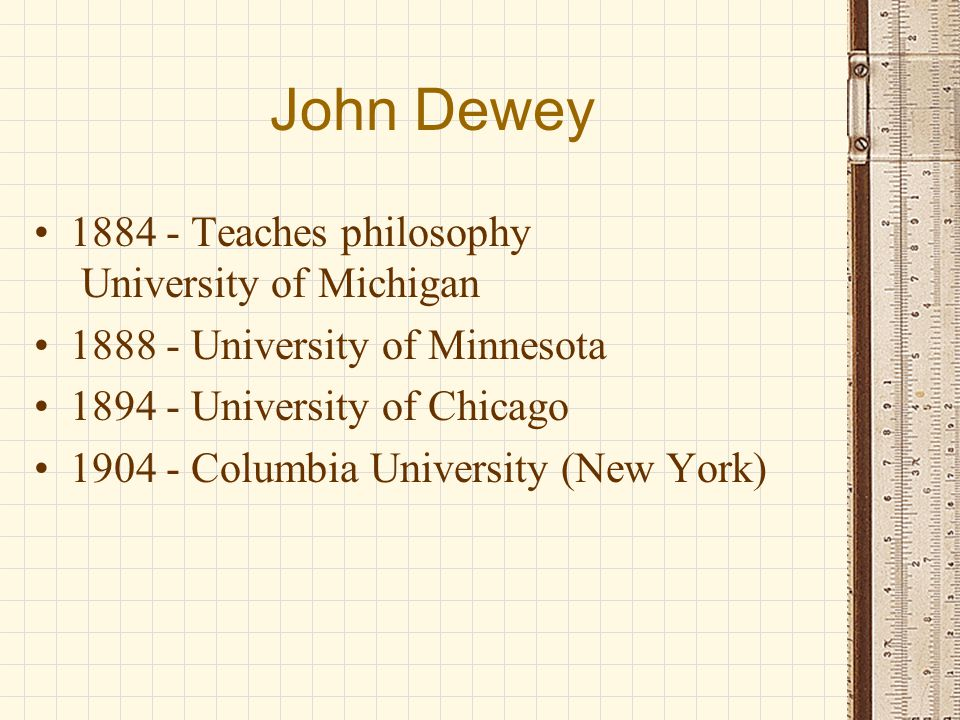 John Dewey Advocated practical learning Students should solve problems Schools should work to solve social problems Thought learning was like evolution First dues paying member of American Federation of Teachers